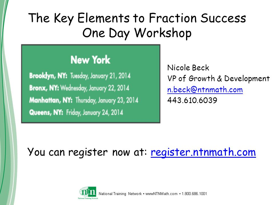 Nicole Beck VP of Growth & Development n.beck@ntnmath.com 443.610.6039 The Key Elements to Fraction Success One Day Workshop You can register now at: