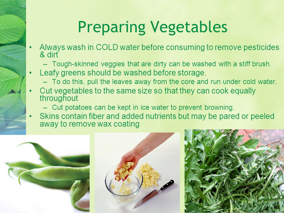Preparing Vegetables Always wash in COLD water before consuming to remove pesticides & dirt –Tough-skinned veggies that are dirty can be washed with a stiff brush.