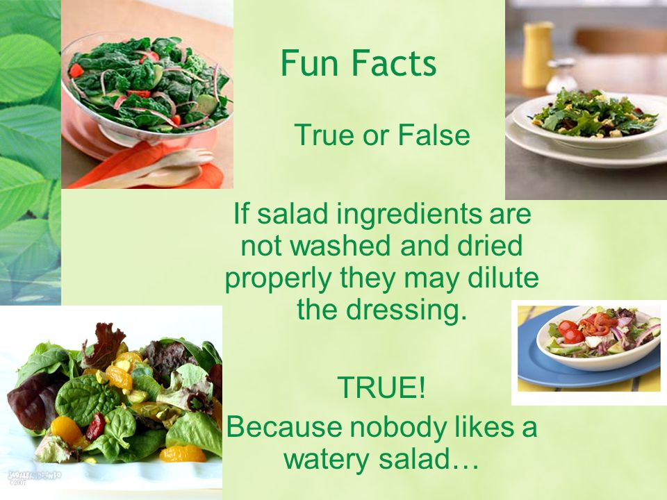 Fun Facts True or False If salad ingredients are not washed and dried properly they may dilute the dressing.