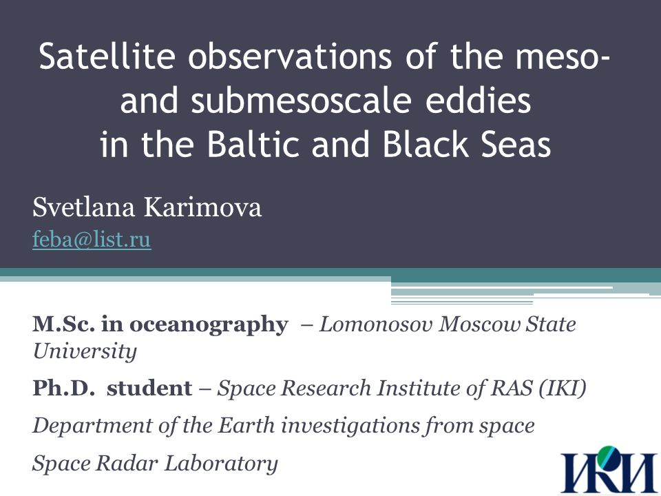 Research topics Mesoscale and submesoscale eddies of the Black and Baltic Seas as seen by satellite radiometer and synthetic aperture radar (SAR) data:  Ways of eddies visualization in satellite images  Generic types  Spatial and temporal parameters  Areas of distribution  Seasonal and interannual dynamics  Influence on vertical water structure and bioproductivity 2 INTRODUCTION