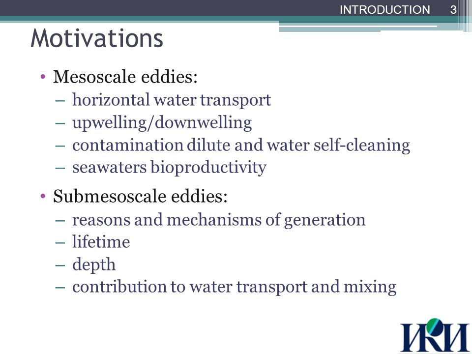 Motivations Mesoscale eddies: – horizontal water transport – upwelling/downwelling – contamination dilute and water self-cleaning – seawaters bioproductivity Submesoscale eddies: – reasons and mechanisms of generation – lifetime – depth – contribution to water transport and mixing 3 INTRODUCTION