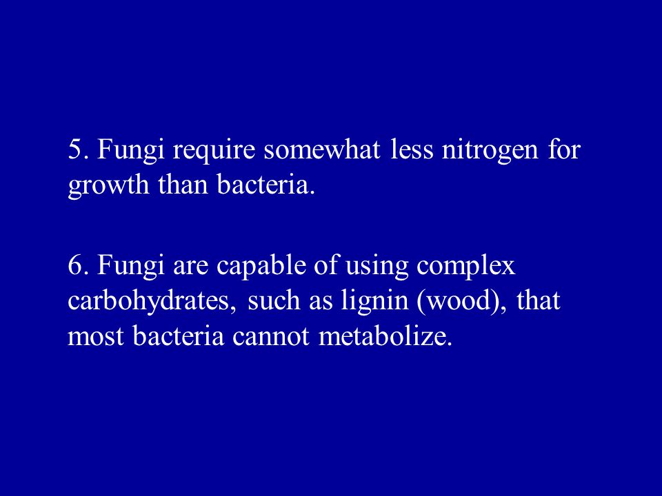 6. Fungi are capable of using complex carbohydrates, such as lignin (wood), that most bacteria cannot metabolize. 5. Fungi require somewhat less nitro
