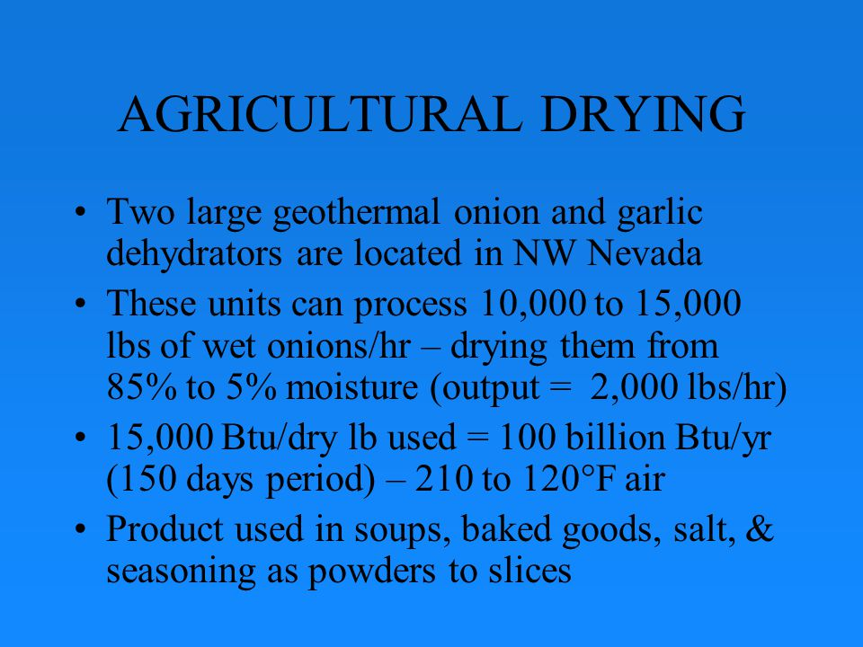 AGRICULTURAL DRYING Two large geothermal onion and garlic dehydrators are located in NW Nevada These units can process 10,000 to 15,000 lbs of wet onions/hr – drying them from 85% to 5% moisture (output = 2,000 lbs/hr) 15,000 Btu/dry lb used = 100 billion Btu/yr (150 days period) – 210 to 120°F air Product used in soups, baked goods, salt, & seasoning as powders to slices