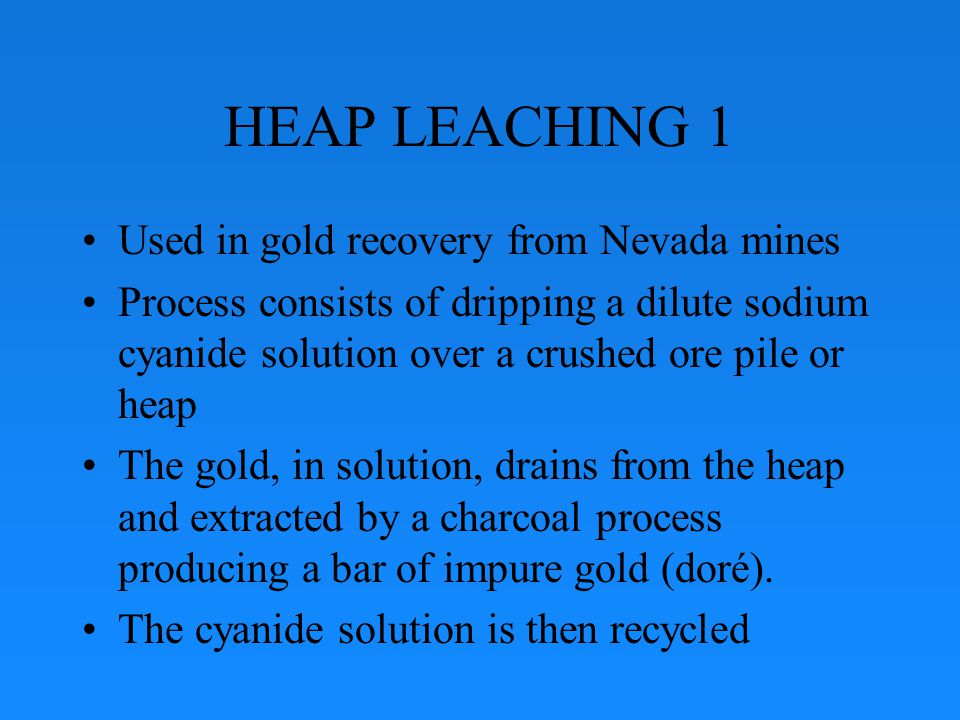 HEAP LEACHING 2 Operation can recover up to 95% of gold Also, used for silver extraction Under normal circumstances – in Nevada – operation takes place mid-March to late- October (min.