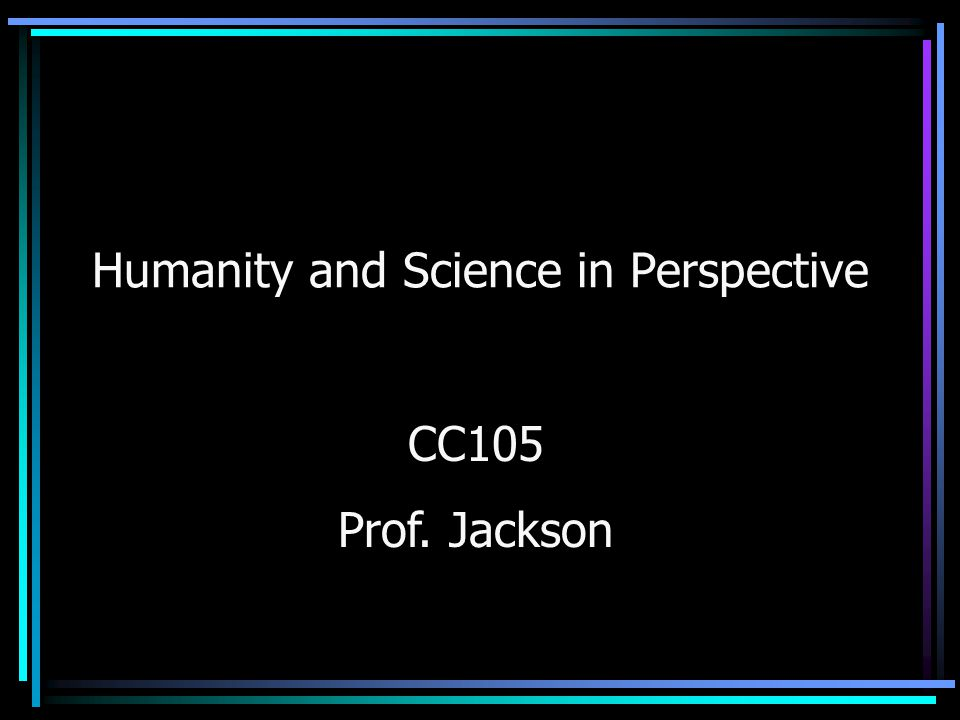 Humanity and Science in Perspective CC105 Prof. Jackson