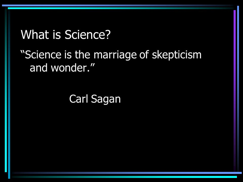 What is Science? Science is the marriage of skepticism and wonder. Carl Sagan
