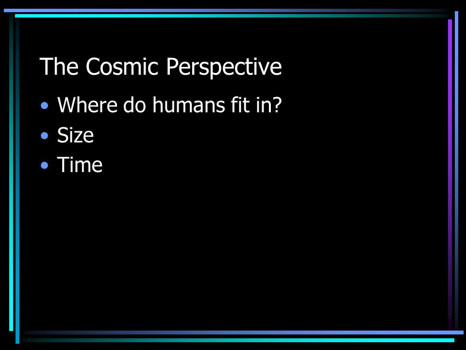 The Cosmic Perspective Where do humans fit in? Size Time