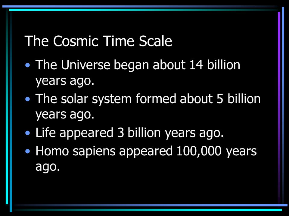 The Cosmic Time Scale The Universe began about 14 billion years ago. The solar system formed about 5 billion years ago. Life appeared 3 billion years