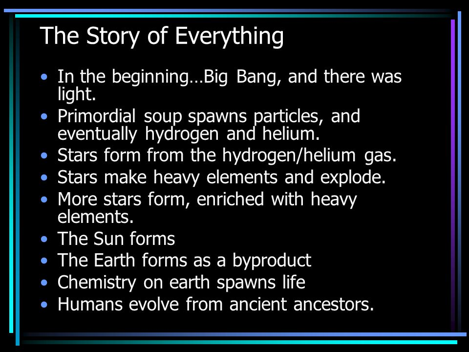 The Story of Everything In the beginning…Big Bang, and there was light. Primordial soup spawns particles, and eventually hydrogen and helium. Stars fo