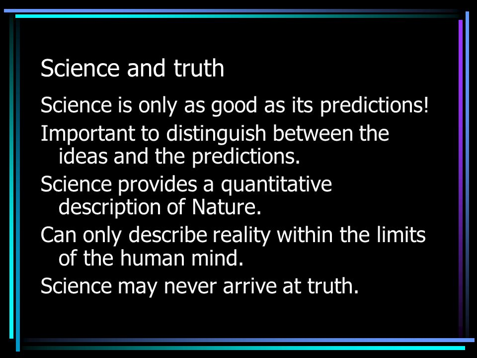 Science and truth Science is only as good as its predictions! Important to distinguish between the ideas and the predictions. Science provides a quant