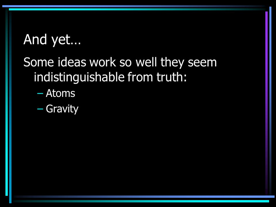And yet… Some ideas work so well they seem indistinguishable from truth: –Atoms –Gravity