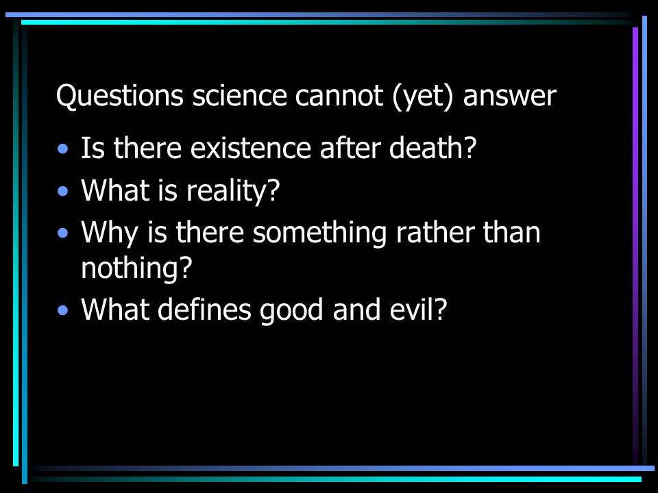 Questions science cannot (yet) answer Is there existence after death? What is reality? Why is there something rather than nothing? What defines good a