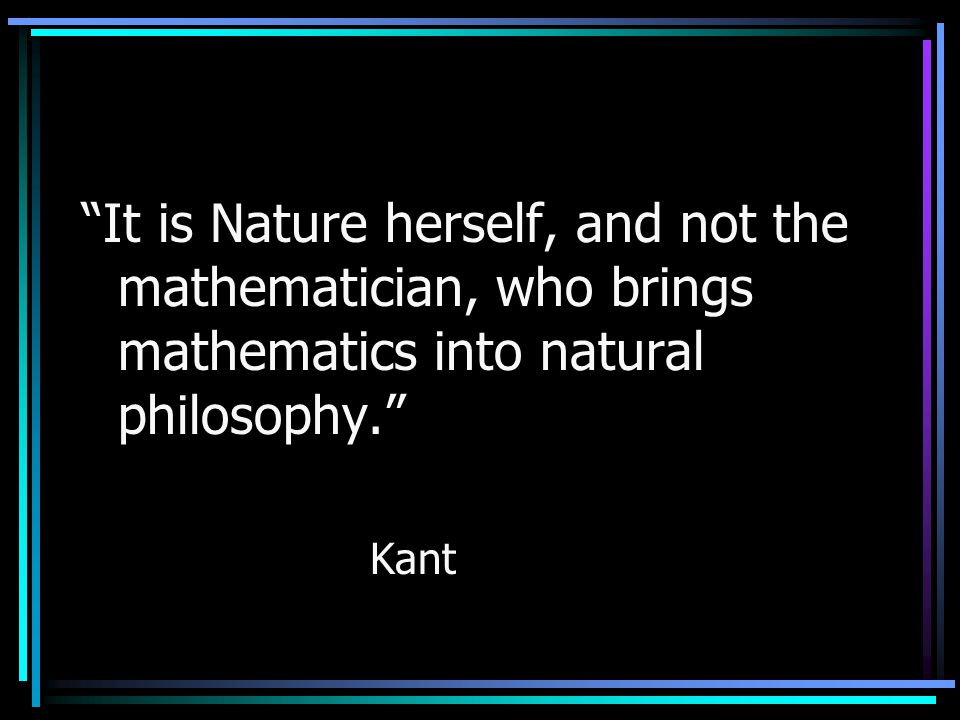 """""""It is Nature herself, and not the mathematician, who brings mathematics into natural philosophy."""" Kant"""