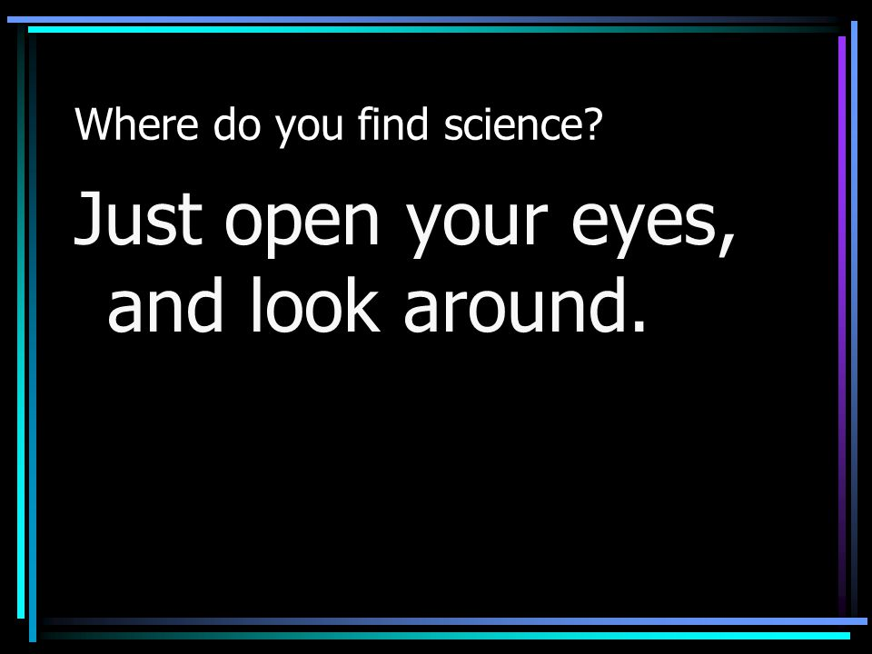 Where do you find science? Just open your eyes, and look around.