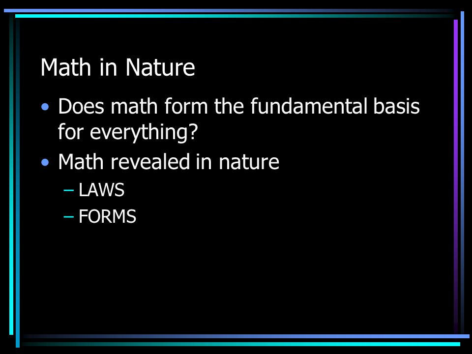 Math in Nature Does math form the fundamental basis for everything? Math revealed in nature –LAWS –FORMS
