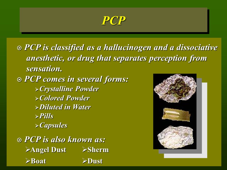 PCPPCP  PCP is classified as a hallucinogen and a dissociative anesthetic, or drug that separates perception from sensation.  PCP comes in several f