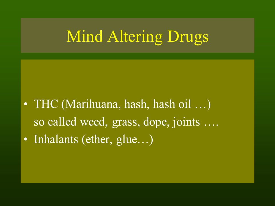 Mind Altering Drugs THC (Marihuana, hash, hash oil …) so called weed, grass, dope, joints …. Inhalants (ether, glue…)
