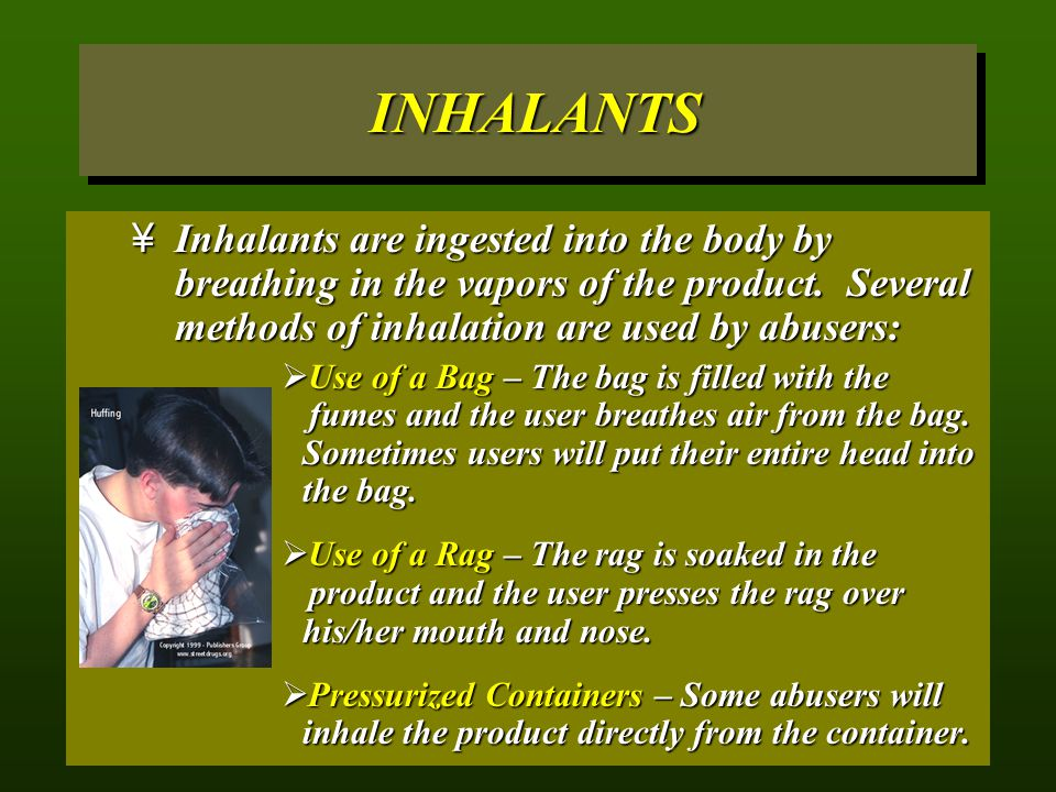 INHALANTS INHALANTS ¥Inhalants are ingested into the body by breathing in the vapors of the product. Several methods of inhalation are used by abusers