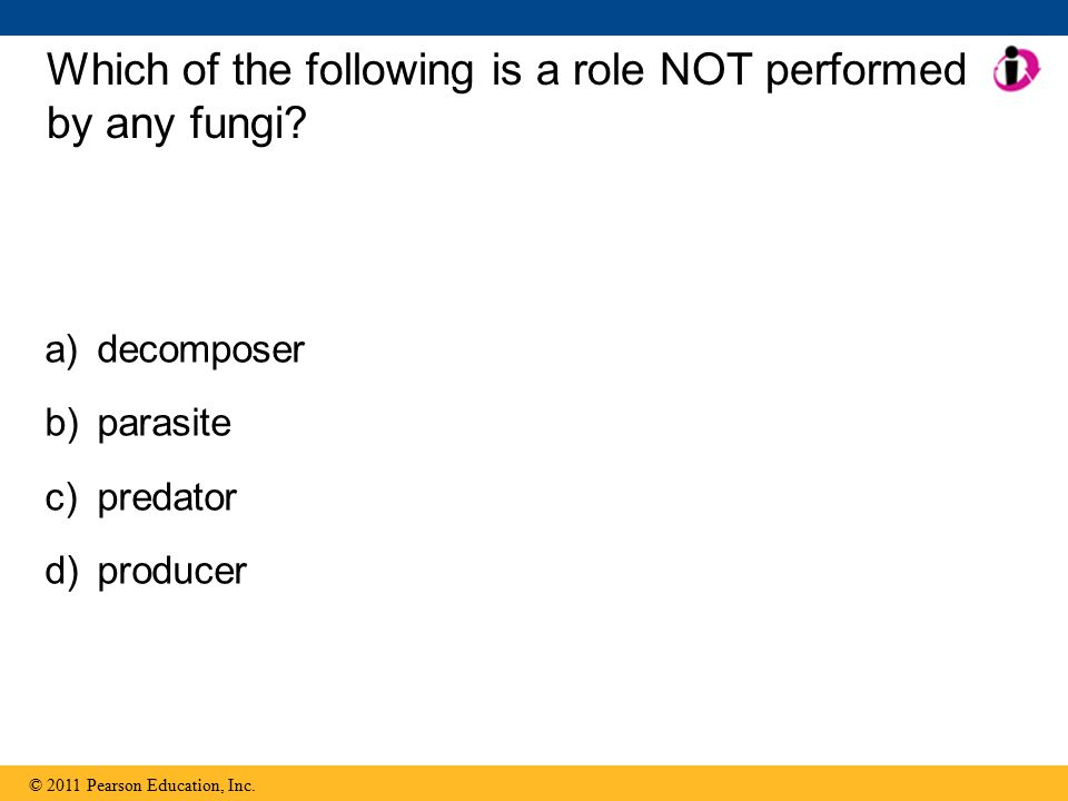 © 2011 Pearson Education, Inc. Which of the following is a role NOT performed by any fungi.