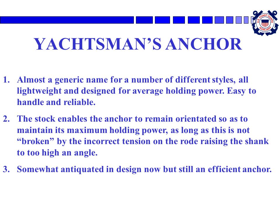 YACHTSMAN'S ANCHOR 1.Almost a generic name for a number of different styles, all lightweight and designed for average holding power. Easy to handle an