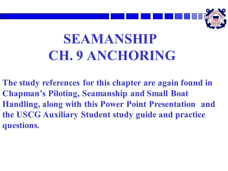 SEAMANSHIP CH. 9 ANCHORING The study references for this chapter are again found in Chapman's Piloting, Seamanship and Small Boat Handling, along with