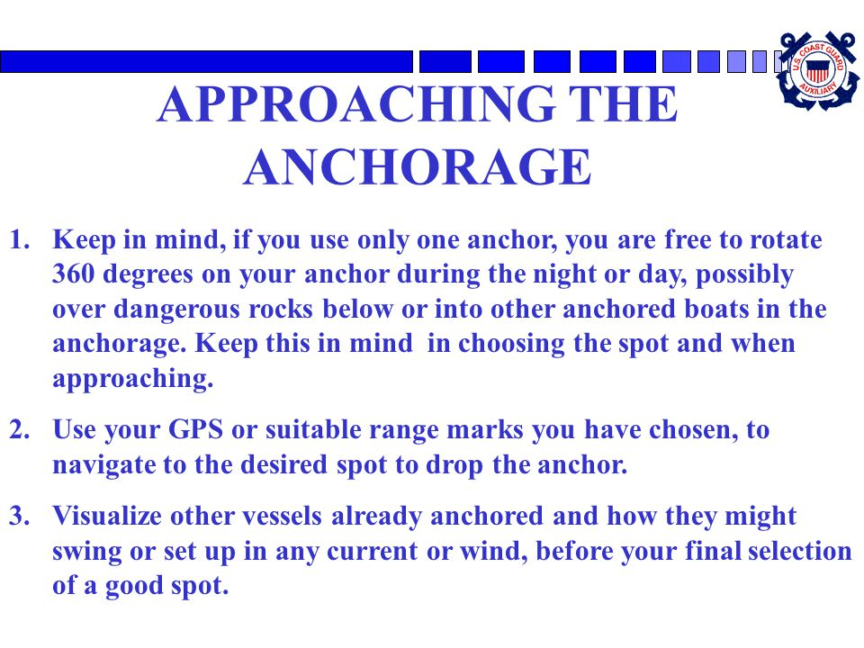 APPROACHING THE ANCHORAGE 1.Keep in mind, if you use only one anchor, you are free to rotate 360 degrees on your anchor during the night or day, possi