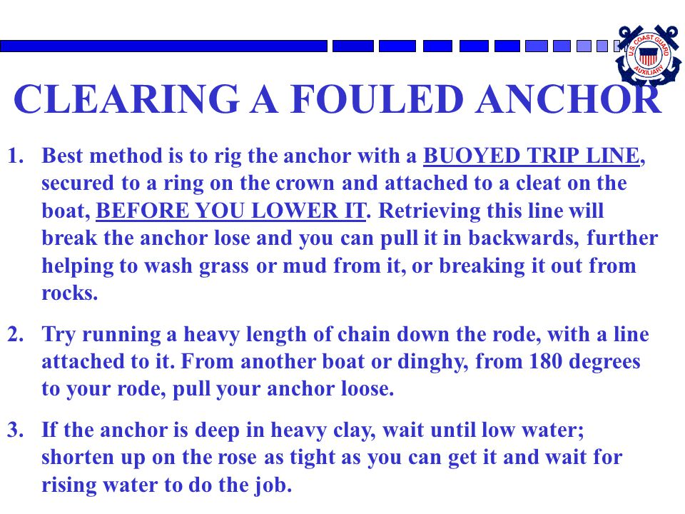 CLEARING A FOULED ANCHOR 1.Best method is to rig the anchor with a BUOYED TRIP LINE, secured to a ring on the crown and attached to a cleat on the boa