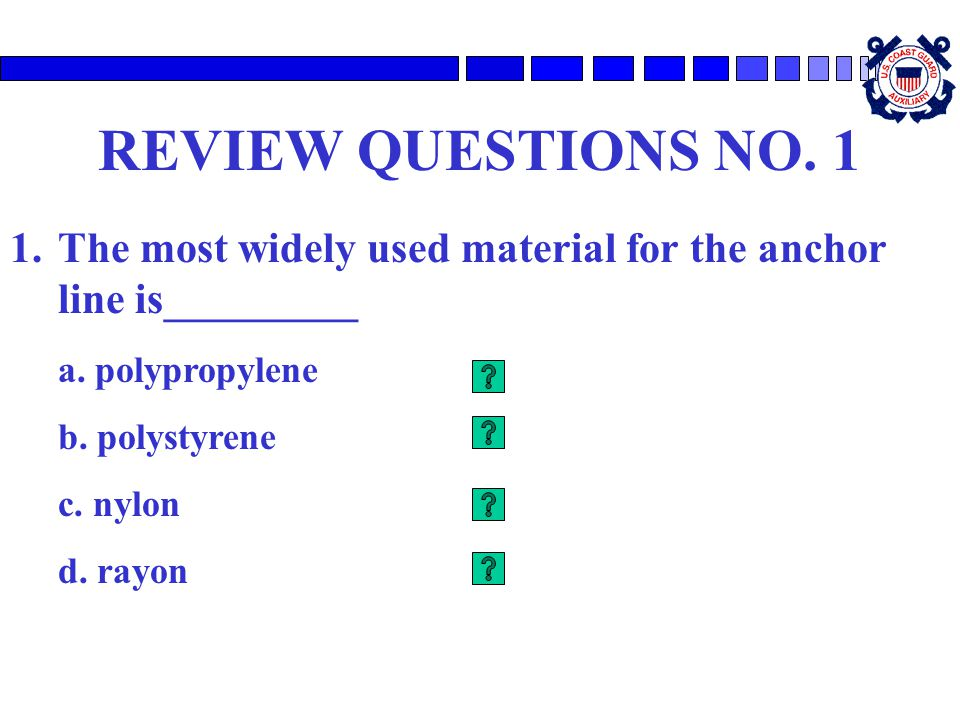 REVIEW QUESTIONS NO. 1 1.The most widely used material for the anchor line is_________ a. polypropylene b. polystyrene c. nylon d. rayon