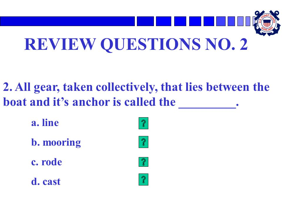 REVIEW QUESTIONS NO. 2 2. All gear, taken collectively, that lies between the boat and it's anchor is called the _________. a. line b. mooring c. rode