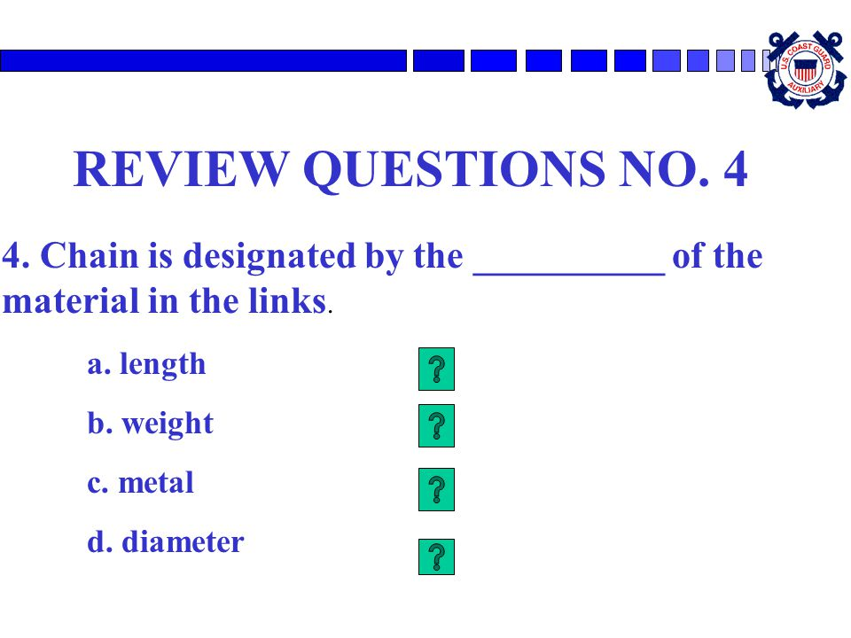 REVIEW QUESTIONS NO. 4 4. Chain is designated by the __________ of the material in the links. a. length b. weight c. metal d. diameter