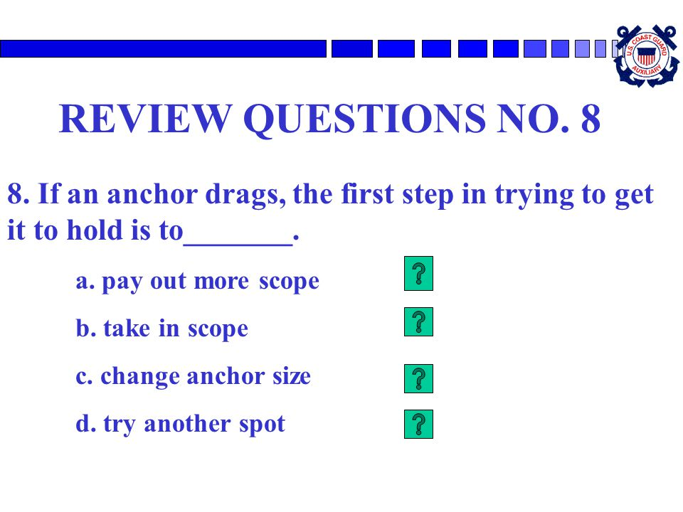 REVIEW QUESTIONS NO. 8 8. If an anchor drags, the first step in trying to get it to hold is to_______. a. pay out more scope b. take in scope c. chang