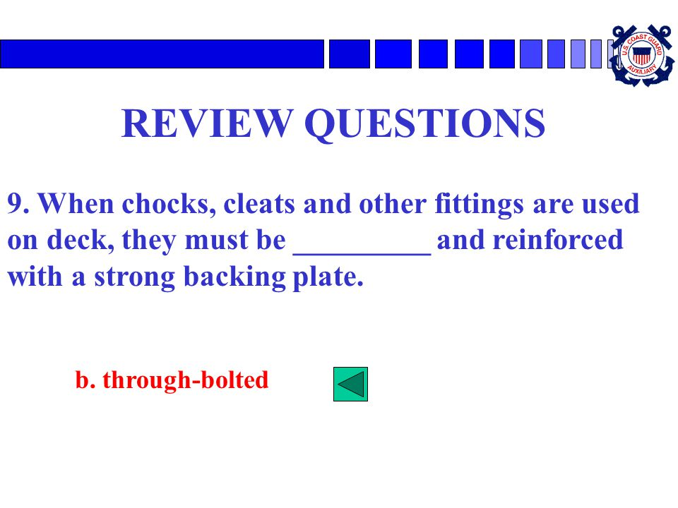 REVIEW QUESTIONS 9. When chocks, cleats and other fittings are used on deck, they must be _________ and reinforced with a strong backing plate. b. thr