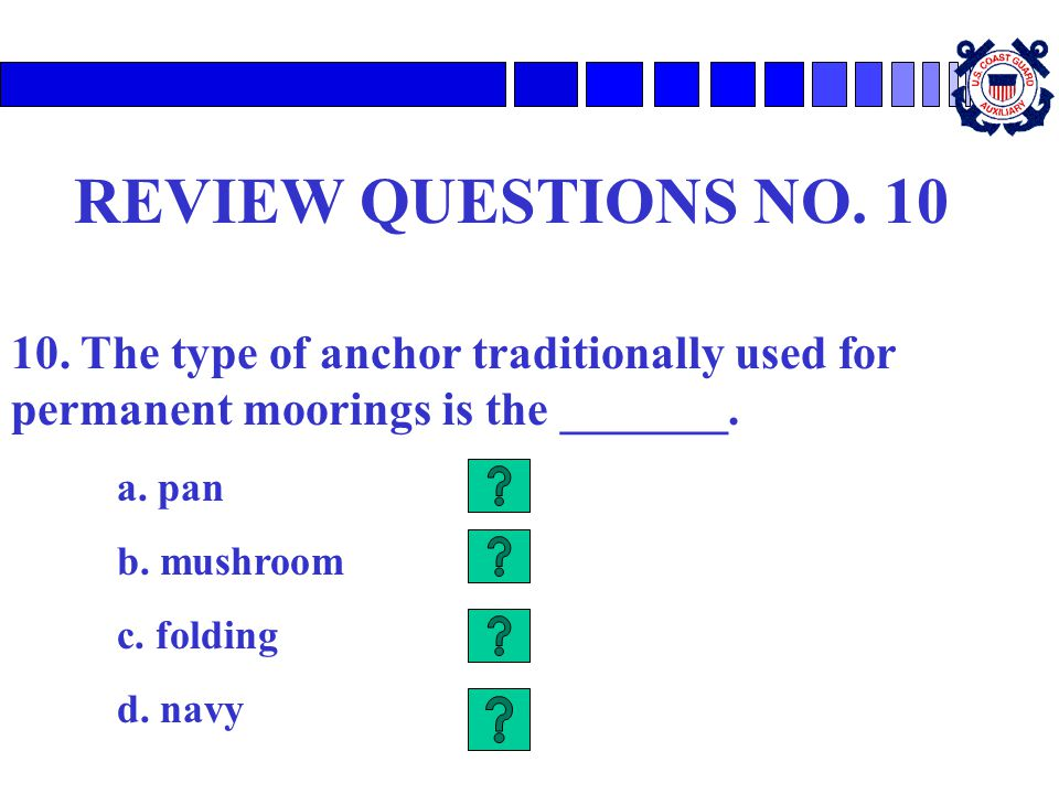 REVIEW QUESTIONS NO. 10 10. The type of anchor traditionally used for permanent moorings is the _______. a. pan b. mushroom c. folding d. navy