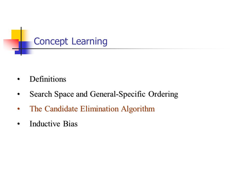 Concept Learning DefinitionsDefinitions Search Space and General-Specific OrderingSearch Space and General-Specific Ordering The Candidate Elimination AlgorithmThe Candidate Elimination Algorithm Inductive BiasInductive Bias