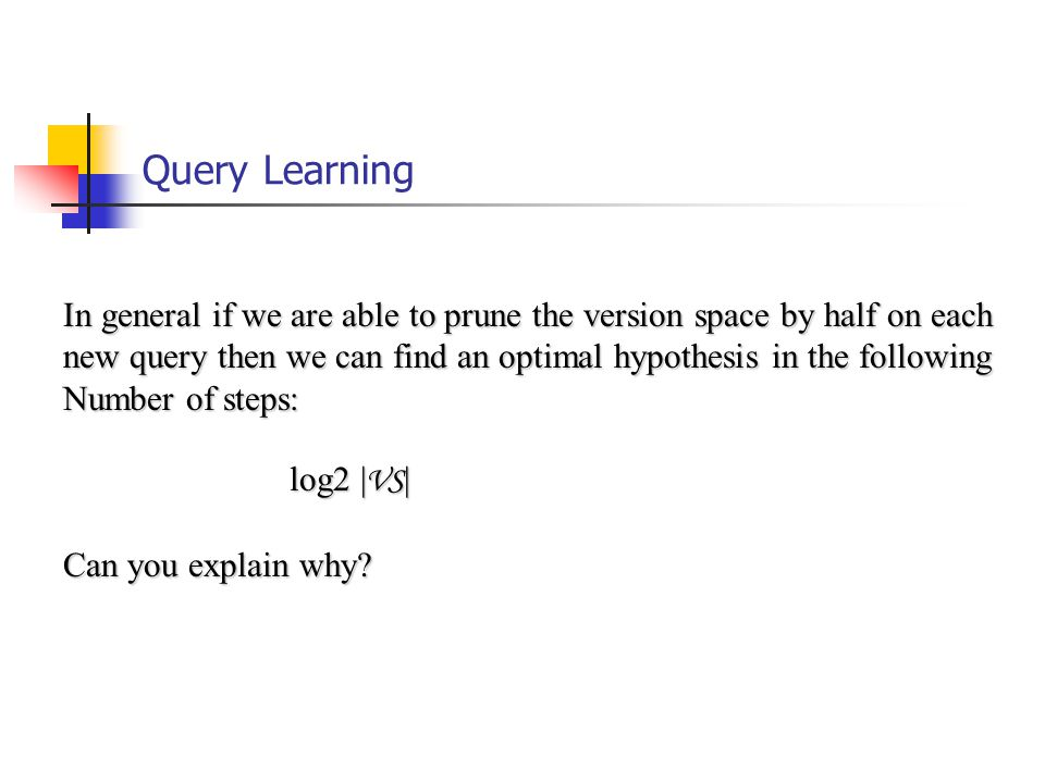 Query Learning In general if we are able to prune the version space by half on each new query then we can find an optimal hypothesis in the following Number of steps: log2 | VS | log2 | VS | Can you explain why