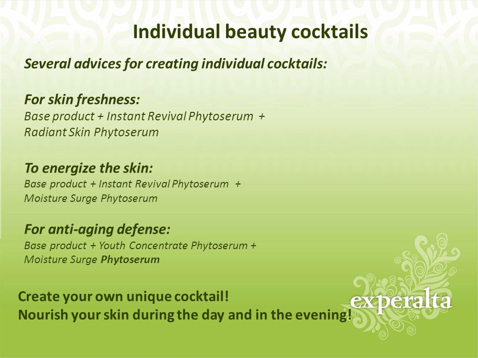 Individual beauty cocktails Several advices for creating individual cocktails: For skin freshness: Base product + Instant Revival Phytoserum + Radiant Skin Phytoserum To energize the skin: Base product + Instant Revival Phytoserum + Moisture Surge Phytoserum For anti-aging defense: Base product + Youth Concentrate Phytoserum + Moisture Surge Phytoserum Create your own unique cocktail.