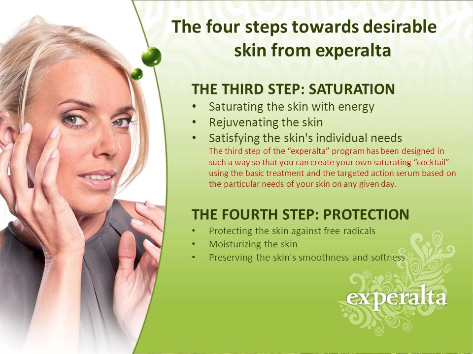 THE THIRD STEP: SATURATION Saturating the skin with energy Rejuvenating the skin Satisfying the skin s individual needs The third step of the experalta program has been designed in such a way so that you can create your own saturating cocktail using the basic treatment and the targeted action serum based on the particular needs of your skin on any given day.