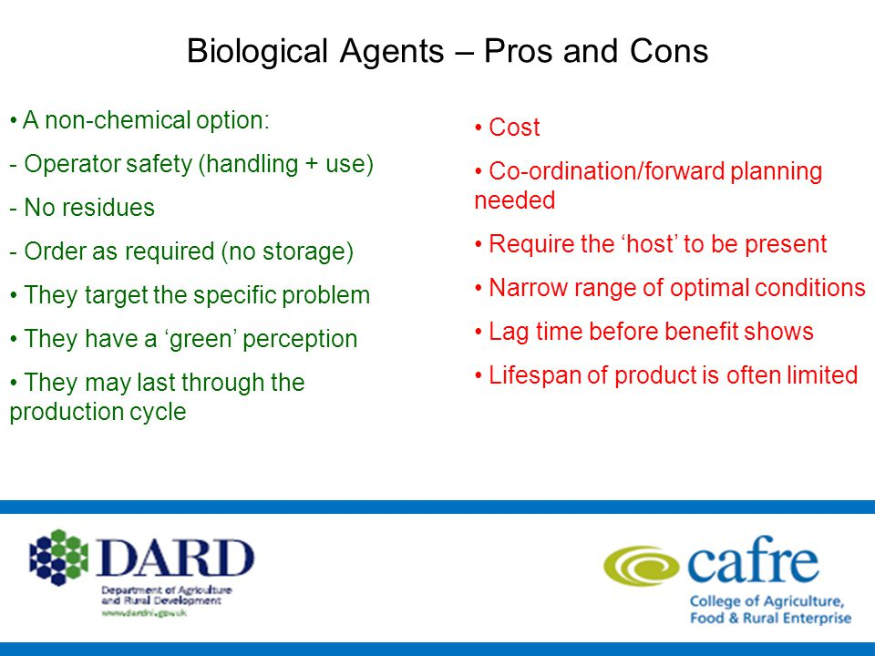 Biological Agents – Pros and Cons A non-chemical option: - Operator safety (handling + use) - No residues - Order as required (no storage) They target the specific problem They have a 'green' perception They may last through the production cycle Cost Co-ordination/forward planning needed Require the 'host' to be present Narrow range of optimal conditions Lag time before benefit shows Lifespan of product is often limited