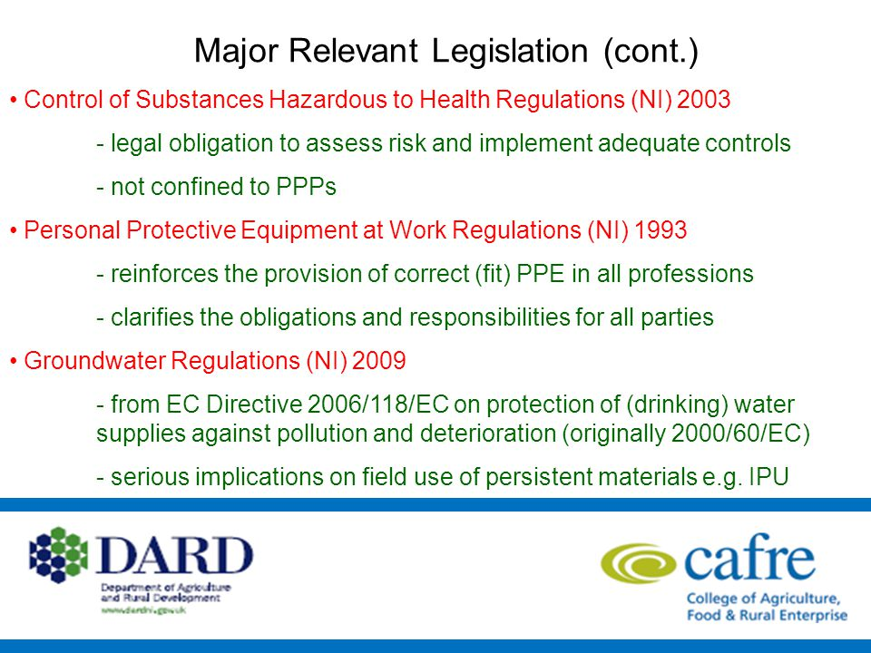 Major Relevant Legislation (cont.) Control of Substances Hazardous to Health Regulations (NI) 2003 - legal obligation to assess risk and implement adequate controls - not confined to PPPs Personal Protective Equipment at Work Regulations (NI) 1993 - reinforces the provision of correct (fit) PPE in all professions - clarifies the obligations and responsibilities for all parties Groundwater Regulations (NI) 2009 - from EC Directive 2006/118/EC on protection of (drinking) water supplies against pollution and deterioration (originally 2000/60/EC) - serious implications on field use of persistent materials e.g.
