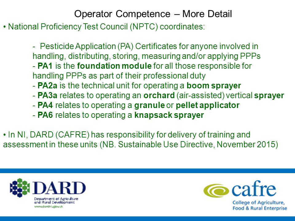 National Proficiency Test Council (NPTC) coordinates: - Pesticide Application (PA) Certificates for anyone involved in handling, distributing, storing, measuring and/or applying PPPs - PA1 is the foundation module for all those responsible for handling PPPs as part of their professional duty - PA2a is the technical unit for operating a boom sprayer - PA3a relates to operating an orchard (air-assisted) vertical sprayer - PA4 relates to operating a granule or pellet applicator - PA6 relates to operating a knapsack sprayer In NI, DARD (CAFRE) has responsibility for delivery of training and assessment in these units (NB.