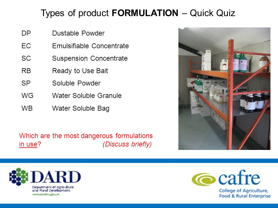 Types of product FORMULATION – Quick Quiz DP EC SC RB SP WG WB Dustable Powder Emulsifiable Concentrate Suspension Concentrate Ready to Use Bait Soluble Powder Water Soluble Granule Water Soluble Bag Which are the most dangerous formulations in use.