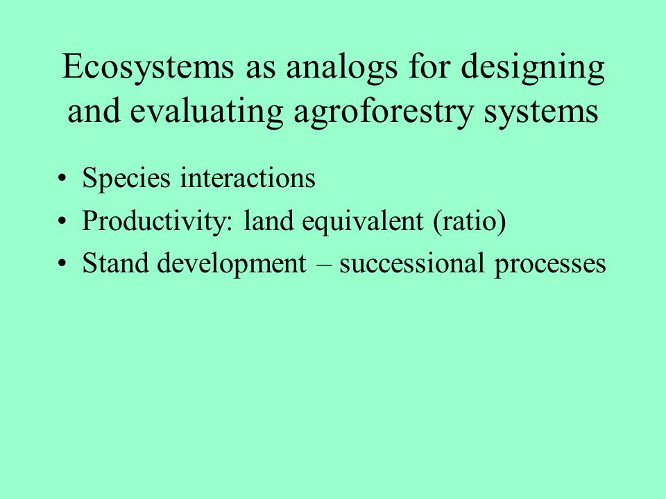 Ecosystems as analogs for designing and evaluating agroforestry systems Species interactions Productivity: land equivalent (ratio) Stand development –