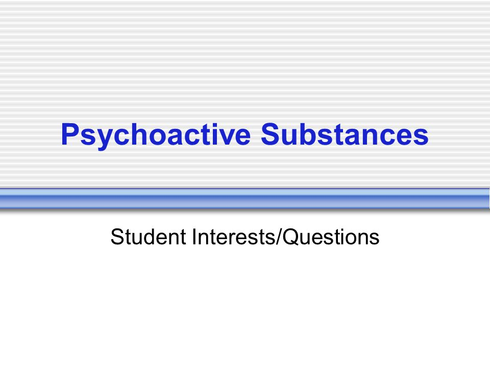 Psychoactive Substances Student Interests/Questions