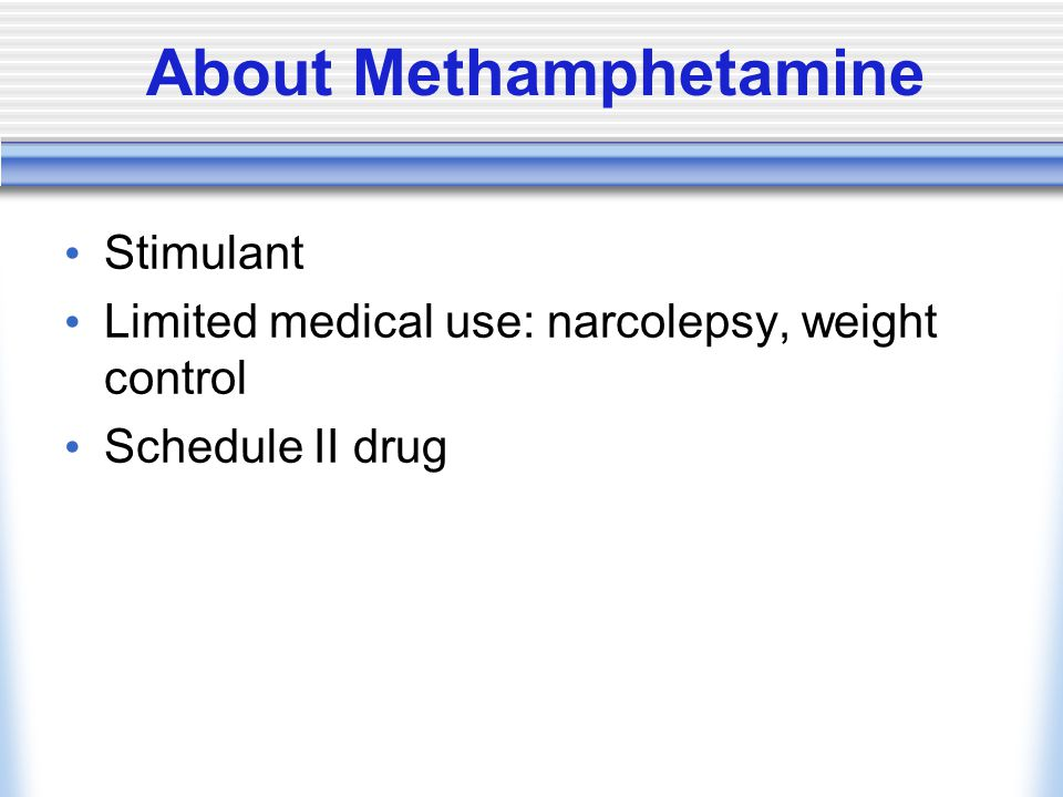 About Methamphetamine Stimulant Limited medical use: narcolepsy, weight control Schedule II drug