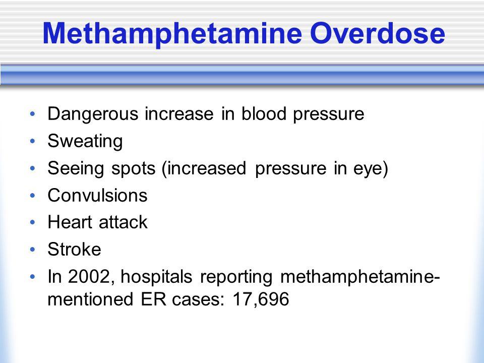 Methamphetamine Overdose Dangerous increase in blood pressure Sweating Seeing spots (increased pressure in eye) Convulsions Heart attack Stroke In 2002, hospitals reporting methamphetamine- mentioned ER cases: 17,696