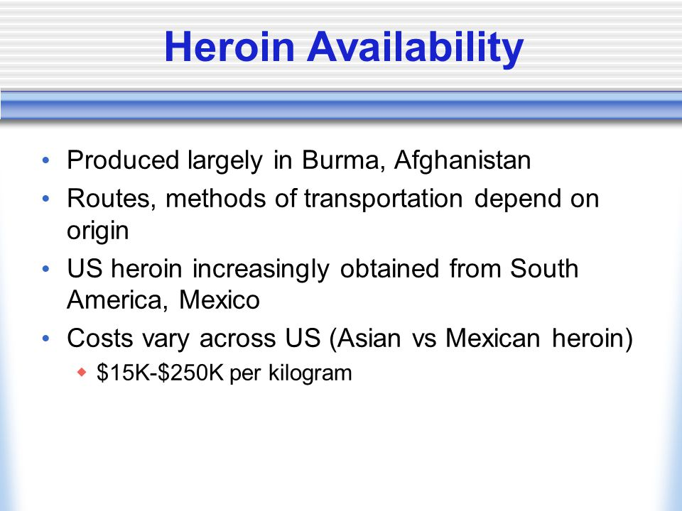Heroin Availability Produced largely in Burma, Afghanistan Routes, methods of transportation depend on origin US heroin increasingly obtained from South America, Mexico Costs vary across US (Asian vs Mexican heroin)  $15K-$250K per kilogram