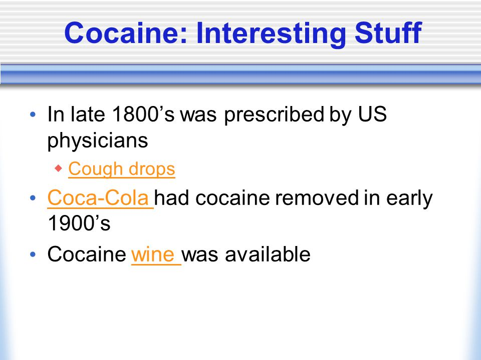 Cocaine: Interesting Stuff In late 1800's was prescribed by US physicians  Cough drops Cough drops Coca-Cola had cocaine removed in early 1900's Coca-Cola Cocaine wine was availablewine