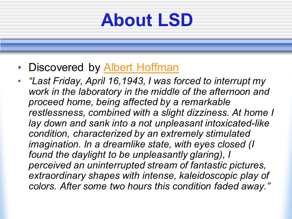 About LSD Discovered by Albert HoffmanAlbert Hoffman Last Friday, April 16,1943, I was forced to interrupt my work in the laboratory in the middle of the afternoon and proceed home, being affected by a remarkable restlessness, combined with a slight dizziness.