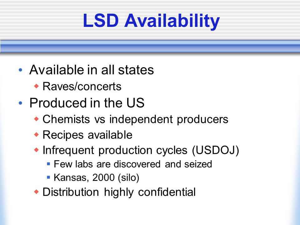 LSD Availability Available in all states  Raves/concerts Produced in the US  Chemists vs independent producers  Recipes available  Infrequent production cycles (USDOJ)  Few labs are discovered and seized  Kansas, 2000 (silo)  Distribution highly confidential