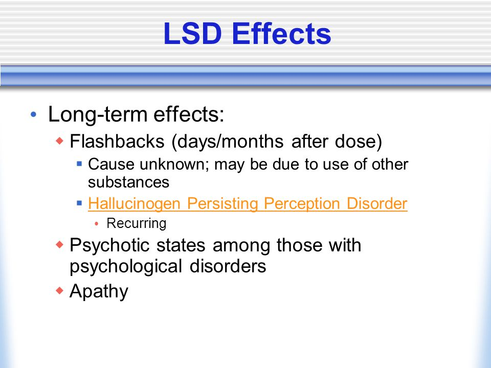 LSD Effects Long-term effects:  Flashbacks (days/months after dose)  Cause unknown; may be due to use of other substances  Hallucinogen Persisting Perception Disorder Hallucinogen Persisting Perception Disorder Recurring  Psychotic states among those with psychological disorders  Apathy